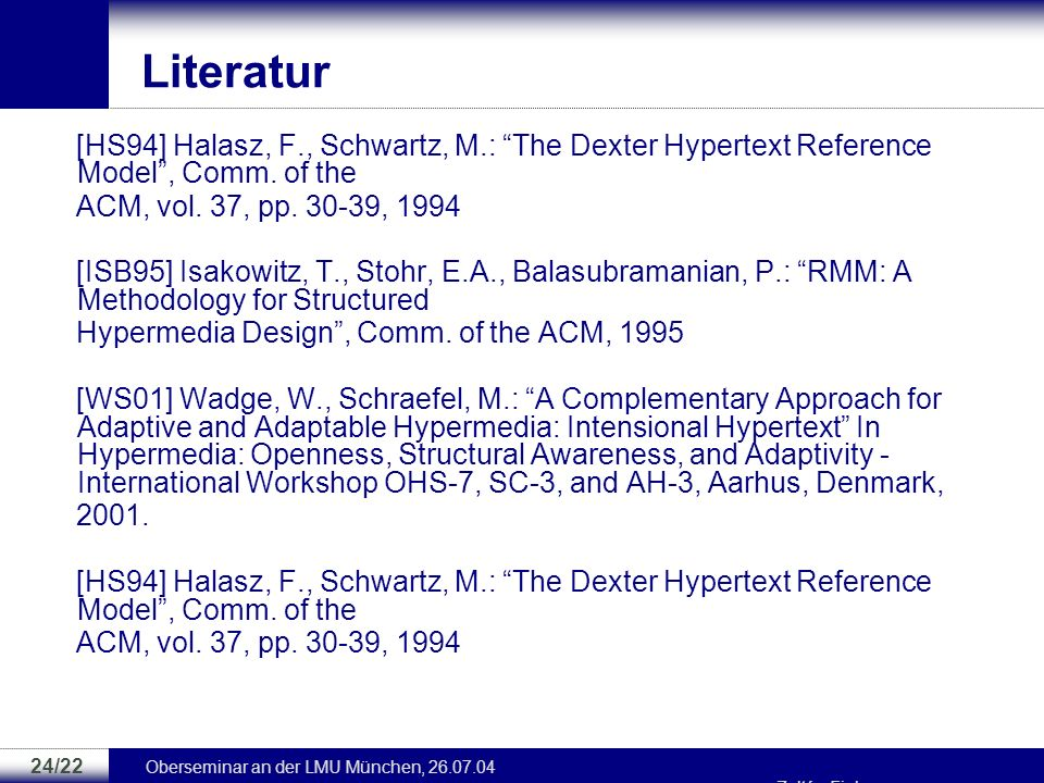 Literatur [HS94] Halasz, F., Schwartz, M.: The Dexter Hypertext Reference Model , Comm. of the. ACM, vol. 37, pp. 30-39, 1994.